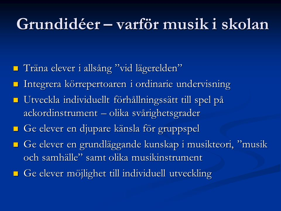 """Grundidéer – varför musik i skolan  Träna elever i allsång """"vid lägerelden""""  Integrera körrepertoaren i ordinarie undervisning  Utveckla individuel"""