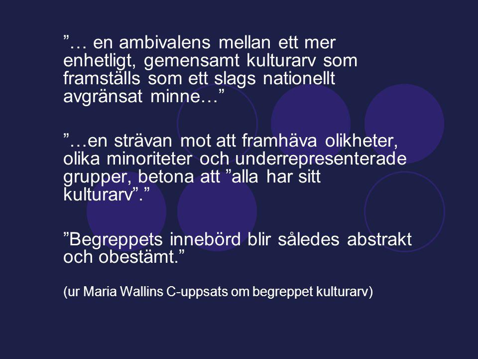 … en ambivalens mellan ett mer enhetligt, gemensamt kulturarv som framställs som ett slags nationellt avgränsat minne… …en strävan mot att framhäva olikheter, olika minoriteter och underrepresenterade grupper, betona att alla har sitt kulturarv . Begreppets innebörd blir således abstrakt och obestämt. (ur Maria Wallins C-uppsats om begreppet kulturarv)