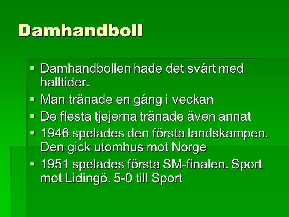 Damhandboll  Damhandbollen hade det svårt med halltider.  Man tränade en gång i veckan  De flesta tjejerna tränade även annat  1946 spelades den f