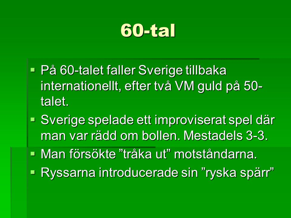 60-tal  På 60-talet faller Sverige tillbaka internationellt, efter två VM guld på 50- talet.  Sverige spelade ett improviserat spel där man var rädd