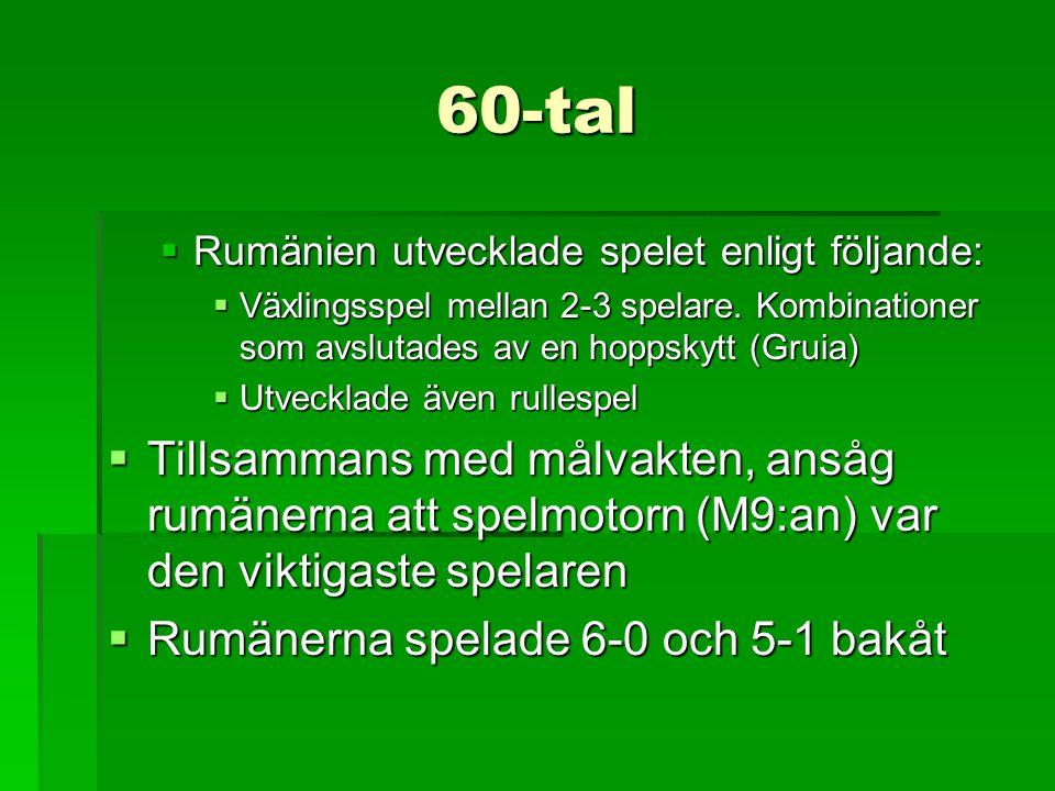 60-tal  Rumänien utvecklade spelet enligt följande:  Växlingsspel mellan 2-3 spelare. Kombinationer som avslutades av en hoppskytt (Gruia)  Utveckl