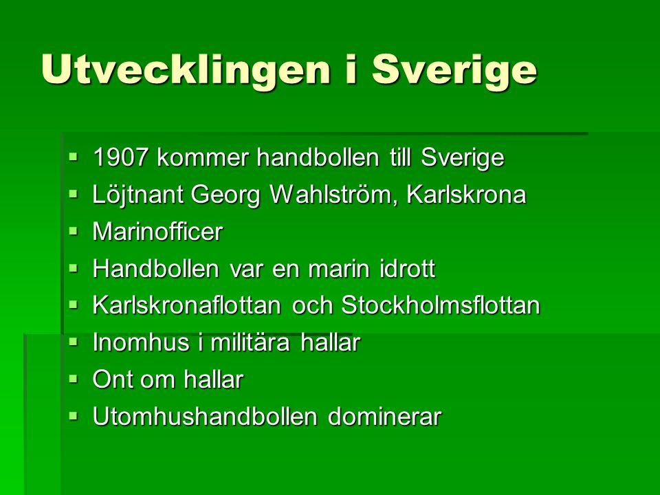 Utvecklingen i Sverige  1907 kommer handbollen till Sverige  Löjtnant Georg Wahlström, Karlskrona  Marinofficer  Handbollen var en marin idrott 