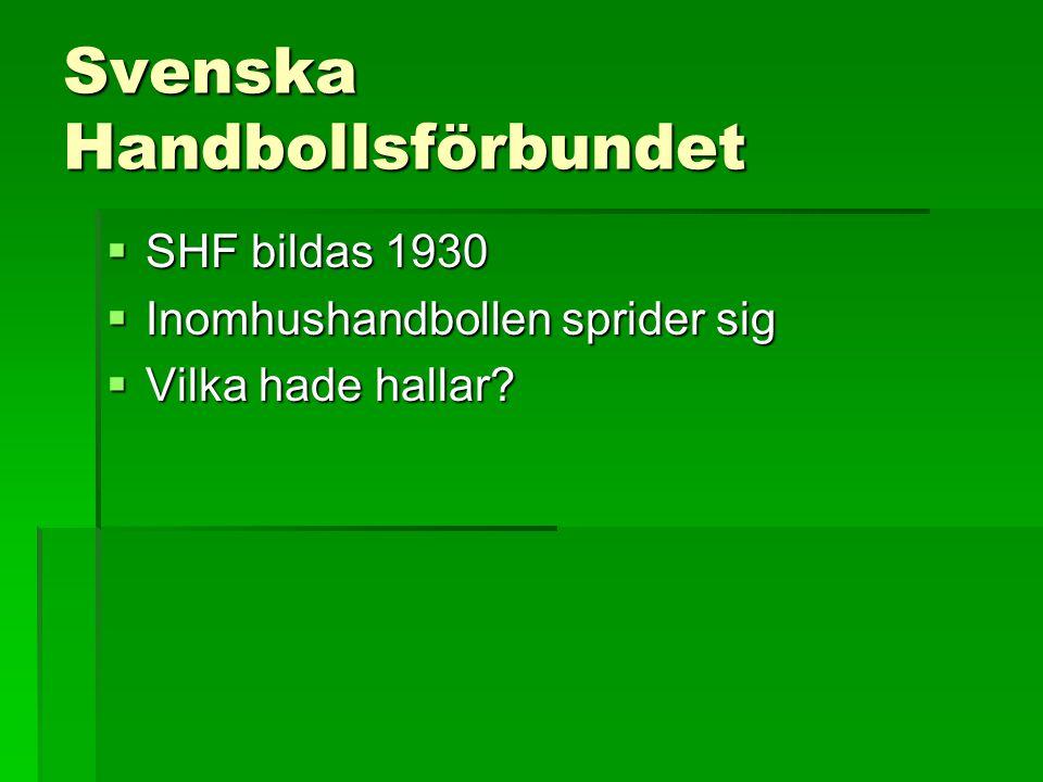 Svenska Handbollsförbundet  SHF bildas 1930  Inomhushandbollen sprider sig  Vilka hade hallar?