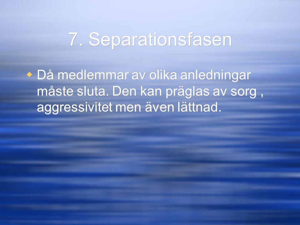 7. Separationsfasen  Då medlemmar av olika anledningar måste sluta. Den kan präglas av sorg, aggressivitet men även lättnad.