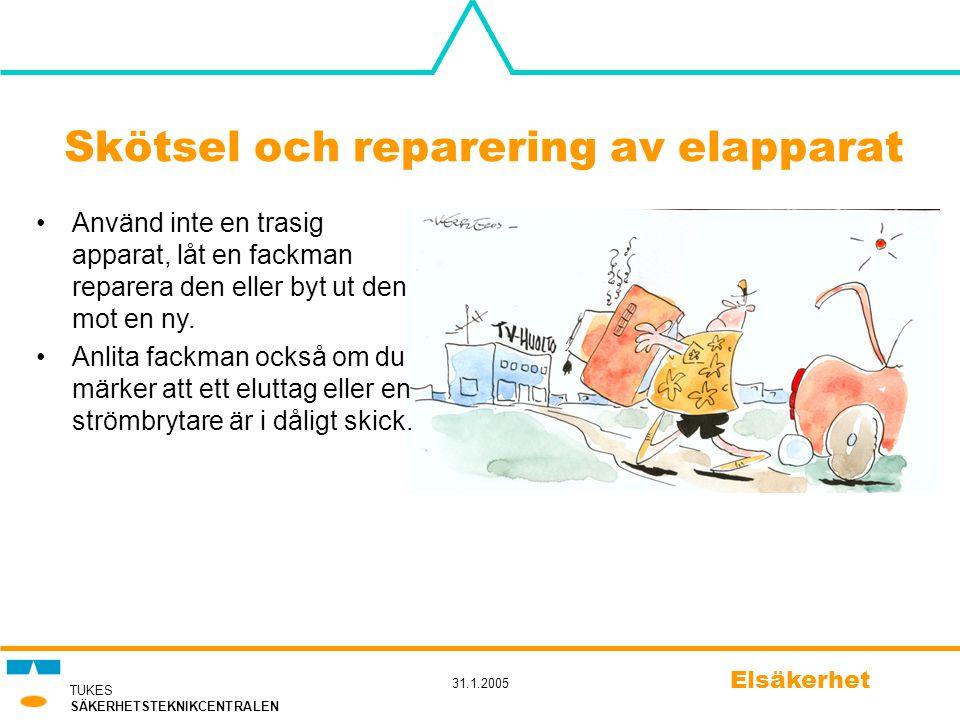 TUKES SÄKERHETSTEKNIKCENTRALEN 31.1.2005 Elsäkerhet Skötsel och reparering av elapparat •Använd inte en trasig apparat, låt en fackman reparera den el