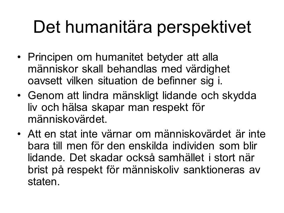 Det humanitära perspektivet •Principen om humanitet betyder att alla människor skall behandlas med värdighet oavsett vilken situation de befinner sig