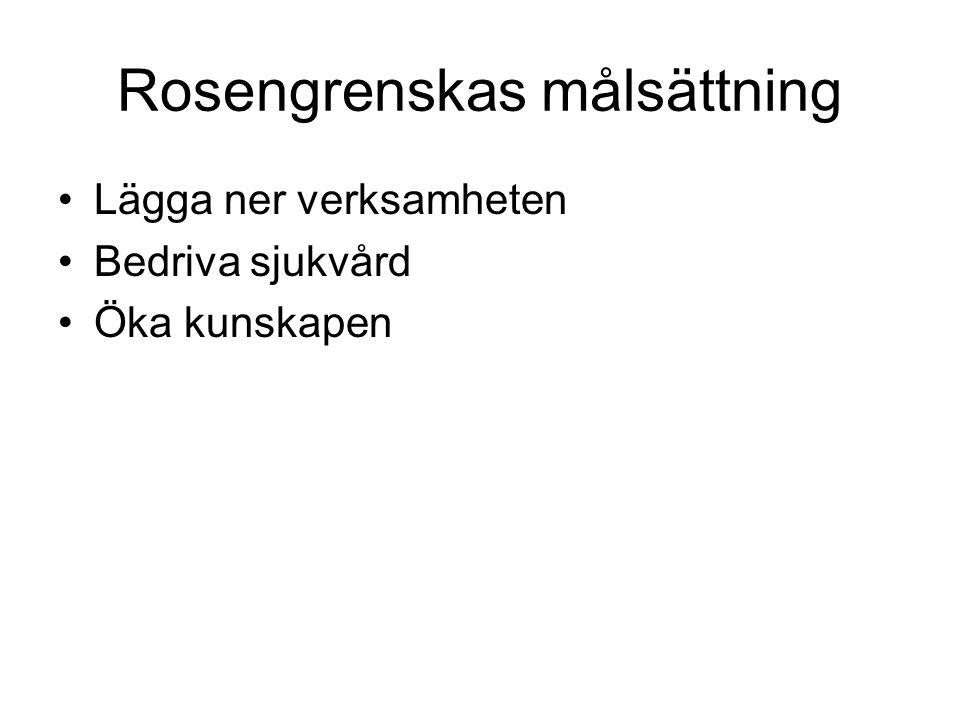 Rosengrenskas målsättning •Lägga ner verksamheten •Bedriva sjukvård •Öka kunskapen