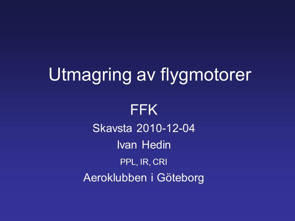 Utmagring av flygmotorer FFK Skavsta 2010-12-04 Ivan Hedin PPL, IR, CRI Aeroklubben i Göteborg