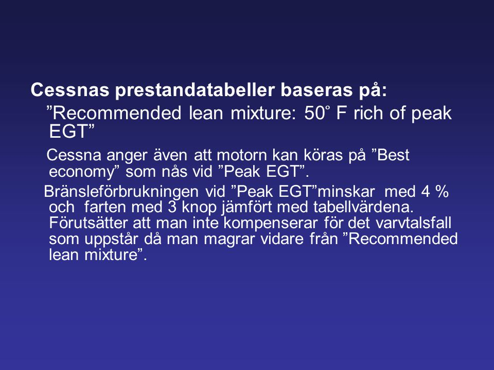 """Cessnas prestandatabeller baseras på: """"Recommended lean mixture: 50 ̊ F rich of peak EGT"""" Cessna anger även att motorn kan köras på """"Best economy"""" som"""