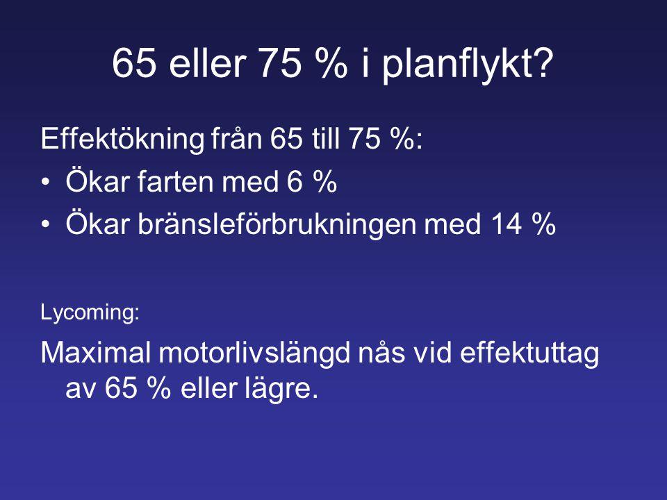65 eller 75 % i planflykt? Effektökning från 65 till 75 %: •Ökar farten med 6 % •Ökar bränsleförbrukningen med 14 % Lycoming: Maximal motorlivslängd n
