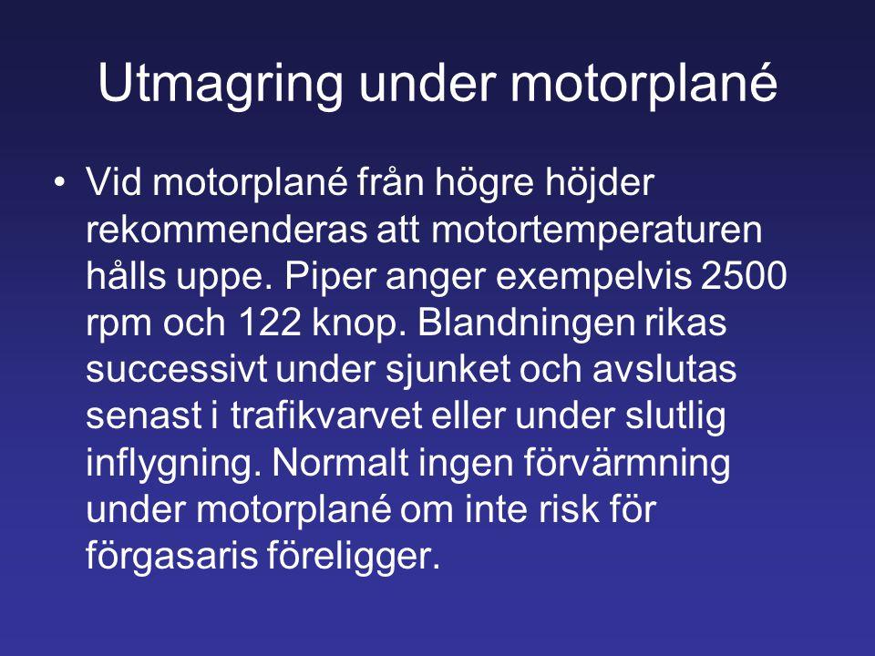 Utmagring under motorplané •Vid motorplané från högre höjder rekommenderas att motortemperaturen hålls uppe. Piper anger exempelvis 2500 rpm och 122 k