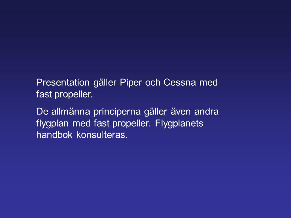 Presentation gäller Piper och Cessna med fast propeller. De allmänna principerna gäller även andra flygplan med fast propeller. Flygplanets handbok ko