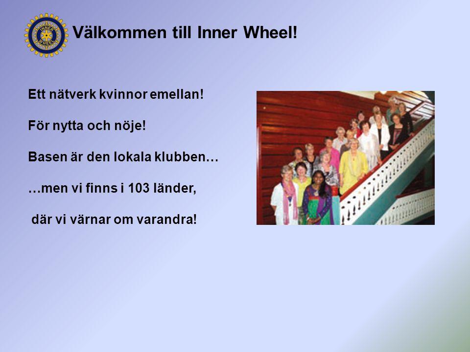 Välkommen till Inner Wheel! Ett nätverk kvinnor emellan! För nytta och nöje! Basen är den lokala klubben… …men vi finns i 103 länder, där vi värnar om