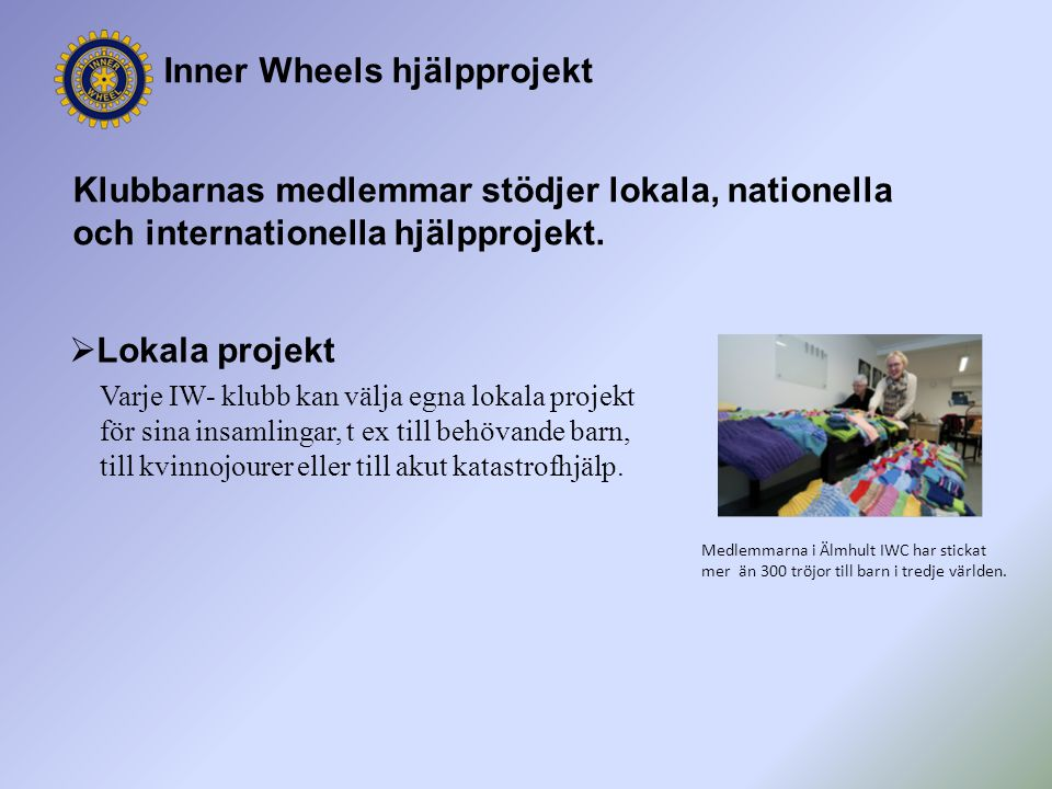 Inner Wheels hjälpprojekt Klubbarnas medlemmar stödjer lokala, nationella och internationella hjälpprojekt.  Lokala projekt Varje IW- klubb kan välja