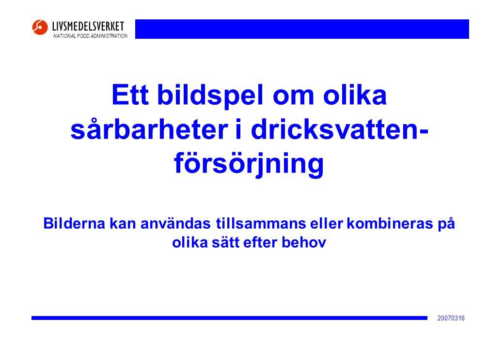 NATIONAL FOOD ADMINISTRATION 20070316 Ökande föroreningsrisker i tillrinningsområdet vid översvämning eller skyfall Källa: Klimat och sårbarhetsutredningen Föroreningskälla (enkätsvar från 226 svenska vattentäkter som försörjer 5,5 miljoner människor) Antal vattentäkter med påtaglig riskökning Antal vattentäkter med mycket stor riskökning Avfallsupplag 7 3 Dagvatten från stadsmiljö13 9 Dagvatten från industrimark1411 Annan förorening från industrimark14 8 Förorening från förorenad mark17 7 Kommunal avloppsrening2012 Petroleum hantering/förvaring29 7 Djurhållning4223 Förorening från väg4618 Jordbruksmark5441