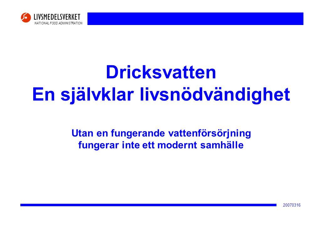 NATIONAL FOOD ADMINISTRATION 20070316 Dricksvatten En självklar livsnödvändighet Utan en fungerande vattenförsörjning fungerar inte ett modernt samhäl