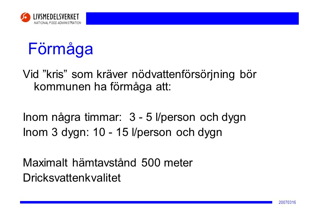 """NATIONAL FOOD ADMINISTRATION 20070316 Förmåga Vid """"kris"""" som kräver nödvattenförsörjning bör kommunen ha förmåga att: Inom några timmar: 3 - 5 l/perso"""
