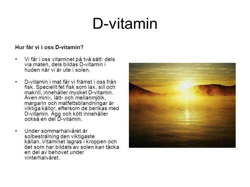 D-vitamin Hur får vi i oss D-vitamin? •Vi får i oss vitaminet på två sätt: dels via maten, dels bildas D-vitamin i huden när vi är ute i solen. •D-vit
