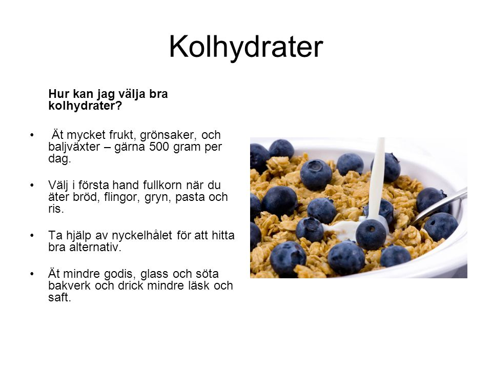 Kolhydrater Hur kan jag välja bra kolhydrater? • Ät mycket frukt, grönsaker, och baljväxter – gärna 500 gram per dag. •Välj i första hand fullkorn när