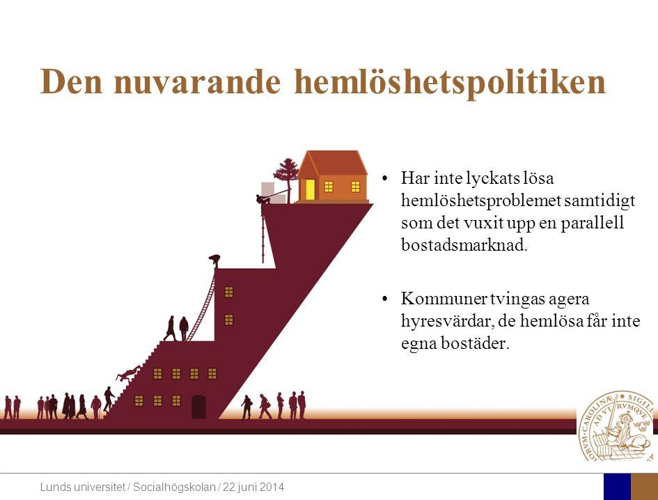 Lunds universitet / Socialhögskolan / 22 juni 2014 Den nuvarande hemlöshetspolitiken •Har inte lyckats lösa hemlöshetsproblemet samtidigt som det vuxit upp en parallell bostadsmarknad.