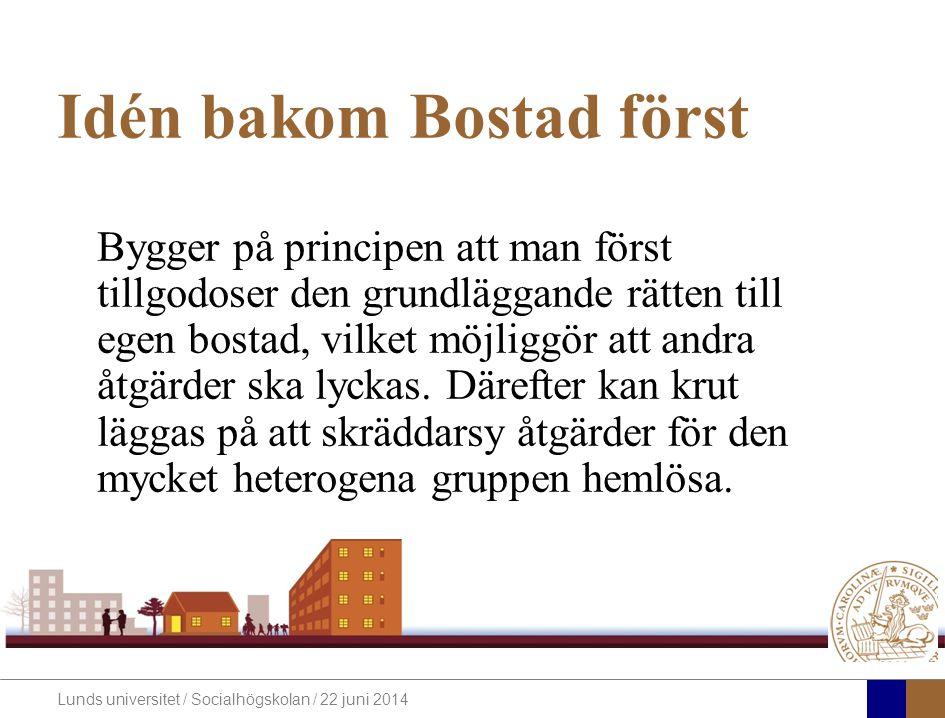Lunds universitet / Socialhögskolan / 22 juni 2014 Idén bakom Bostad först Bygger på principen att man först tillgodoser den grundläggande rätten till egen bostad, vilket möjliggör att andra åtgärder ska lyckas.
