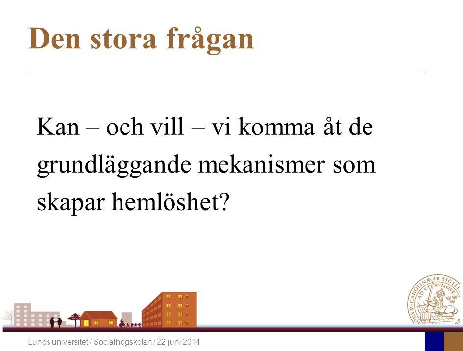 Lunds universitet / Socialhögskolan / 22 juni 2014 Den stora frågan Kan – och vill – vi komma åt de grundläggande mekanismer som skapar hemlöshet?