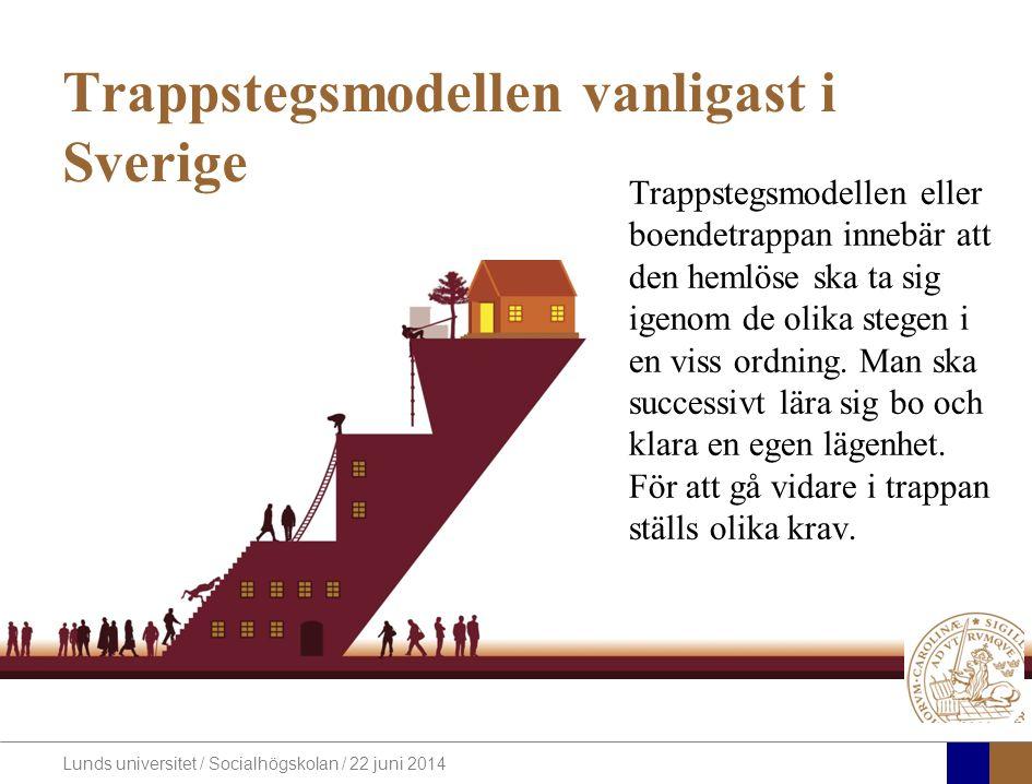 Lunds universitet / Socialhögskolan / 22 juni 2014 Trappstegsmodellen vanligast i Sverige Trappstegsmodellen eller boendetrappan innebär att den hemlöse ska ta sig igenom de olika stegen i en viss ordning.