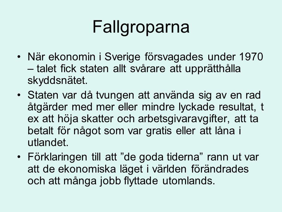 Fallgroparna •När ekonomin i Sverige försvagades under 1970 – talet fick staten allt svårare att upprätthålla skyddsnätet. •Staten var då tvungen att