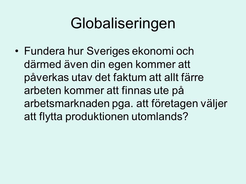 Globaliseringen •Fundera hur Sveriges ekonomi och därmed även din egen kommer att påverkas utav det faktum att allt färre arbeten kommer att finnas ut