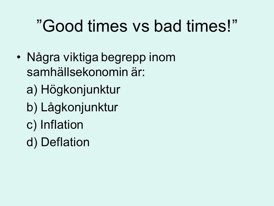 """""""Good times vs bad times!"""" •Några viktiga begrepp inom samhällsekonomin är: a) Högkonjunktur b) Lågkonjunktur c) Inflation d) Deflation"""