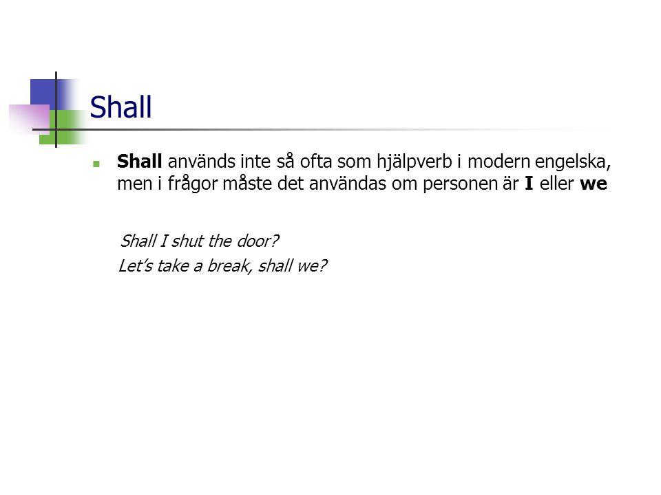 Shall  Shall används inte så ofta som hjälpverb i modern engelska, men i frågor måste det användas om personen är I eller we Shall I shut the door.