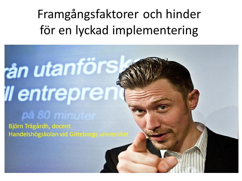 Framgångsfaktorer och hinder för en lyckad implementering Björn Trägårdh, docent Handelshögskolan vid Göteborgs universitet
