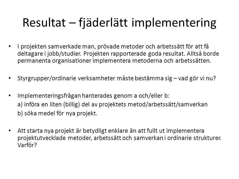 Resultat – fjäderlätt implementering • I projekten samverkade man, prövade metoder och arbetssätt för att få deltagare i jobb/studier.