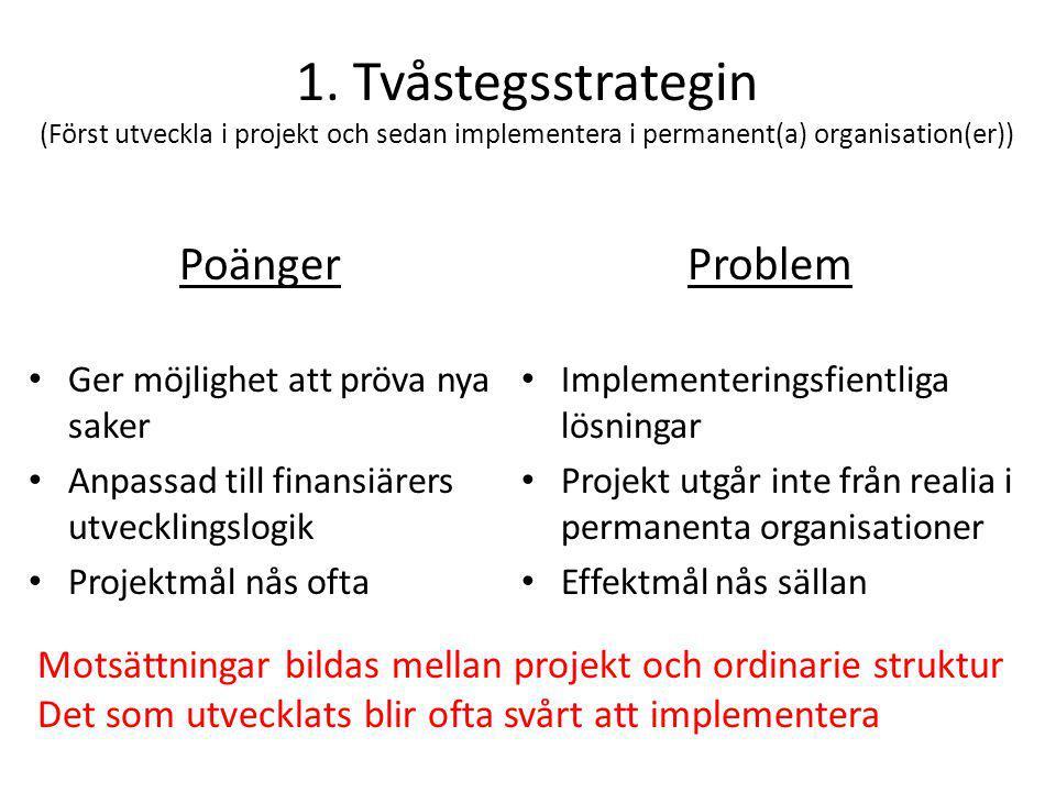1. Tvåstegsstrategin (Först utveckla i projekt och sedan implementera i permanent(a) organisation(er)) Poänger • Ger möjlighet att pröva nya saker • A