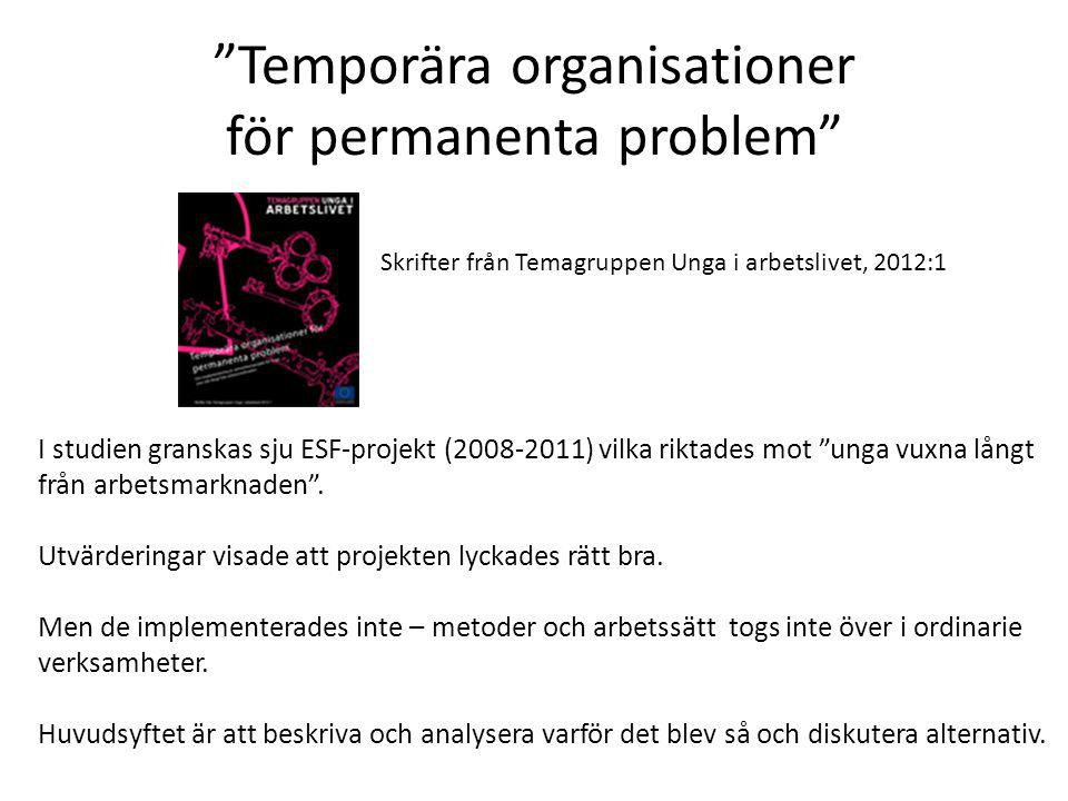 Temporära organisationer för permanenta problem I studien granskas sju ESF-projekt (2008-2011) vilka riktades mot unga vuxna långt från arbetsmarknaden .