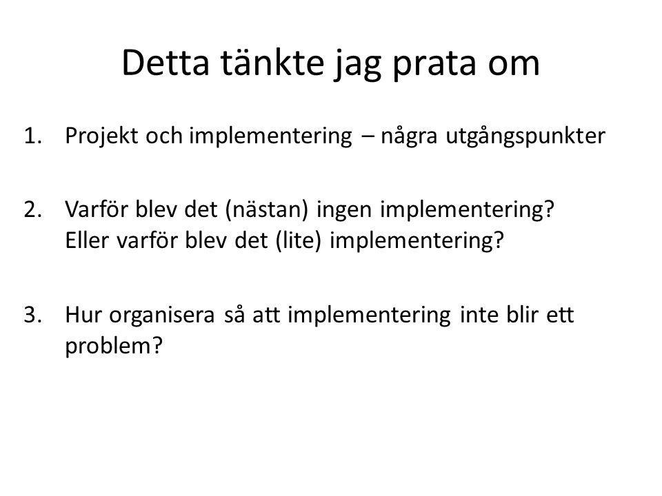Detta tänkte jag prata om 1.Projekt och implementering – några utgångspunkter 2.Varför blev det (nästan) ingen implementering.