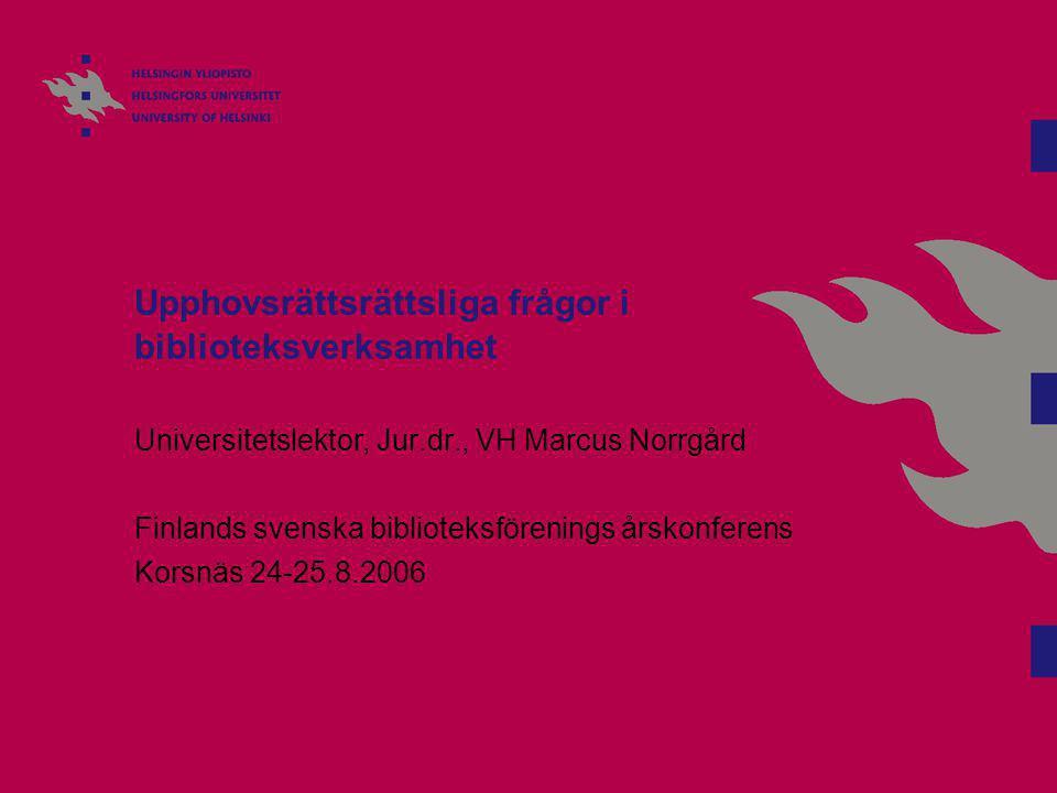 Upphovsrättsrättsliga frågor i biblioteksverksamhet Universitetslektor, Jur.dr., VH Marcus Norrgård Finlands svenska biblioteksförenings årskonferens