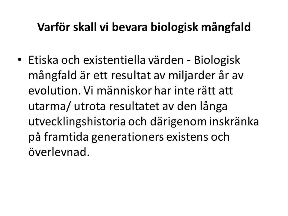 Varför skall vi bevara biologisk mångfald • Etiska och existentiella värden - Biologisk mångfald är ett resultat av miljarder år av evolution. Vi männ