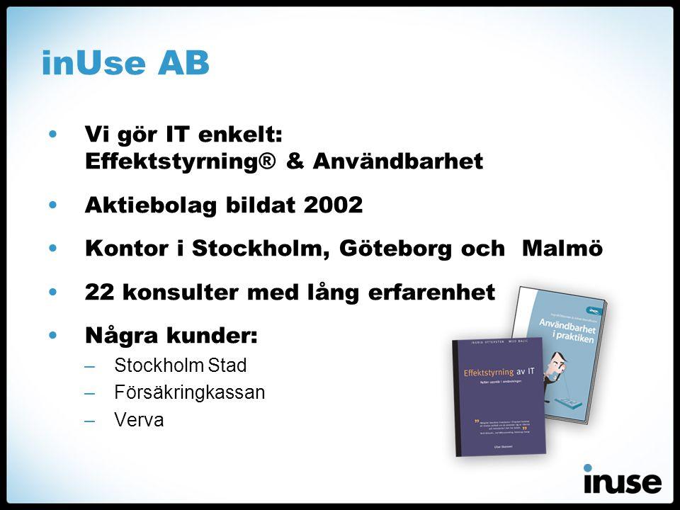 inUse AB •Vi gör IT enkelt: Effektstyrning® & Användbarhet •Aktiebolag bildat 2002 •Kontor i Stockholm, Göteborg och Malmö •22 konsulter med lång erfarenhet •Några kunder: –Stockholm Stad –Försäkringkassan –Verva