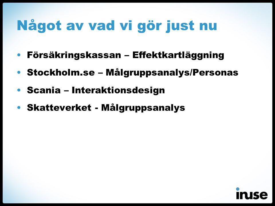 Något av vad vi gör just nu •Försäkringskassan – Effektkartläggning •Stockholm.se – Målgruppsanalys/Personas •Scania – Interaktionsdesign •Skatteverket - Målgruppsanalys
