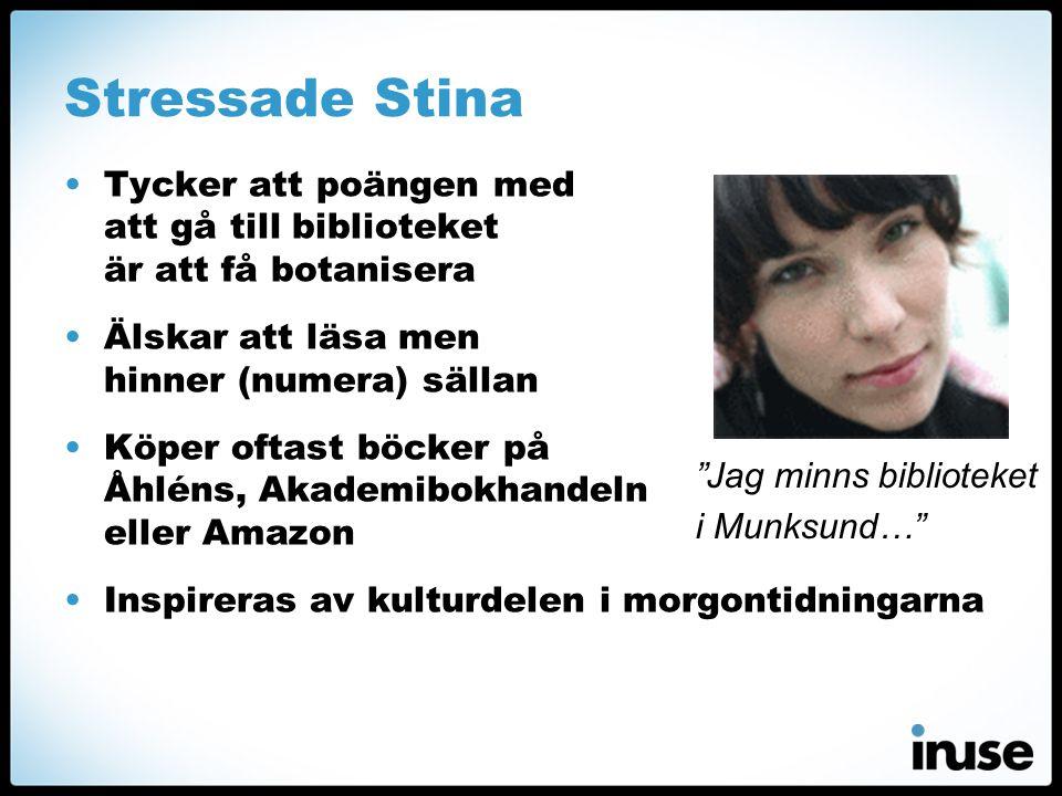 Stressade Stina •Tycker att poängen med att gå till biblioteket är att få botanisera •Älskar att läsa men hinner (numera) sällan •Köper oftast böcker