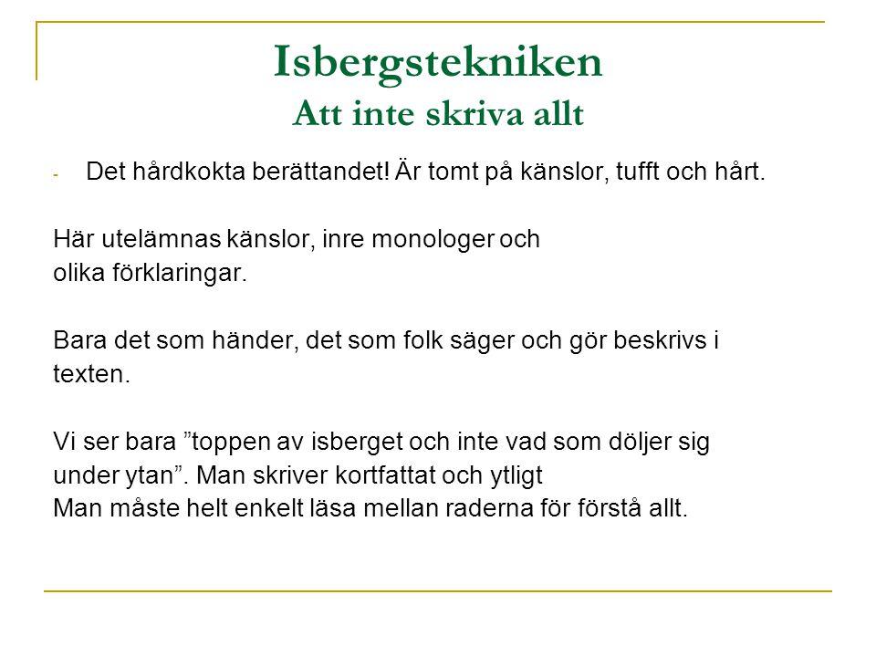 Isbergstekniken Att inte skriva allt - Det hårdkokta berättandet! Är tomt på känslor, tufft och hårt. Här utelämnas känslor, inre monologer och olika