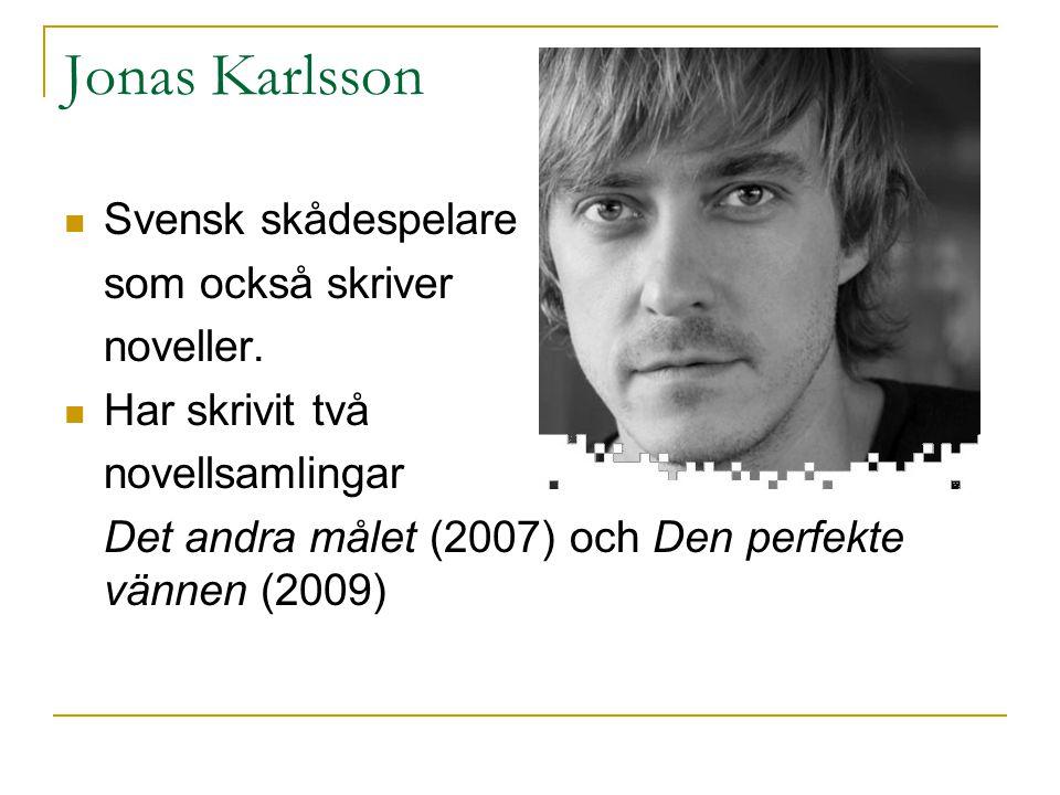 Jonas Karlsson  Svensk skådespelare som också skriver noveller.  Har skrivit två novellsamlingar Det andra målet (2007) och Den perfekte vännen (200