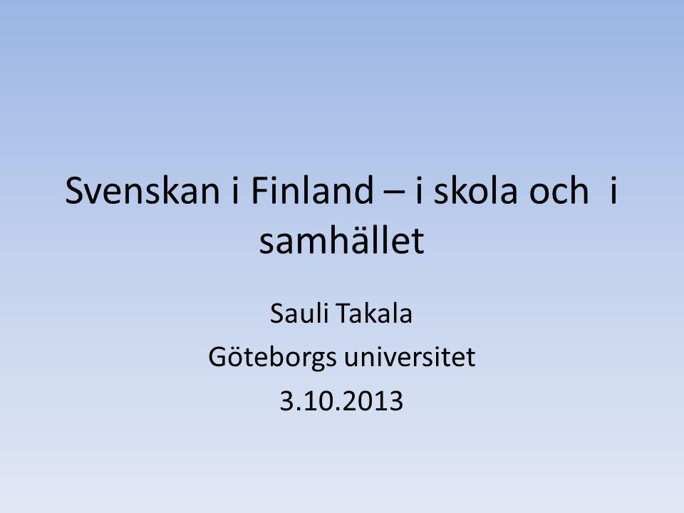 Svenskan i Finland – i skola och i samhället Sauli Takala Göteborgs universitet 3.10.2013