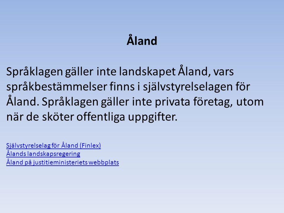 Åland Språklagen gäller inte landskapet Åland, vars språkbestämmelser finns i självstyrelselagen för Åland. Språklagen gäller inte privata företag, ut