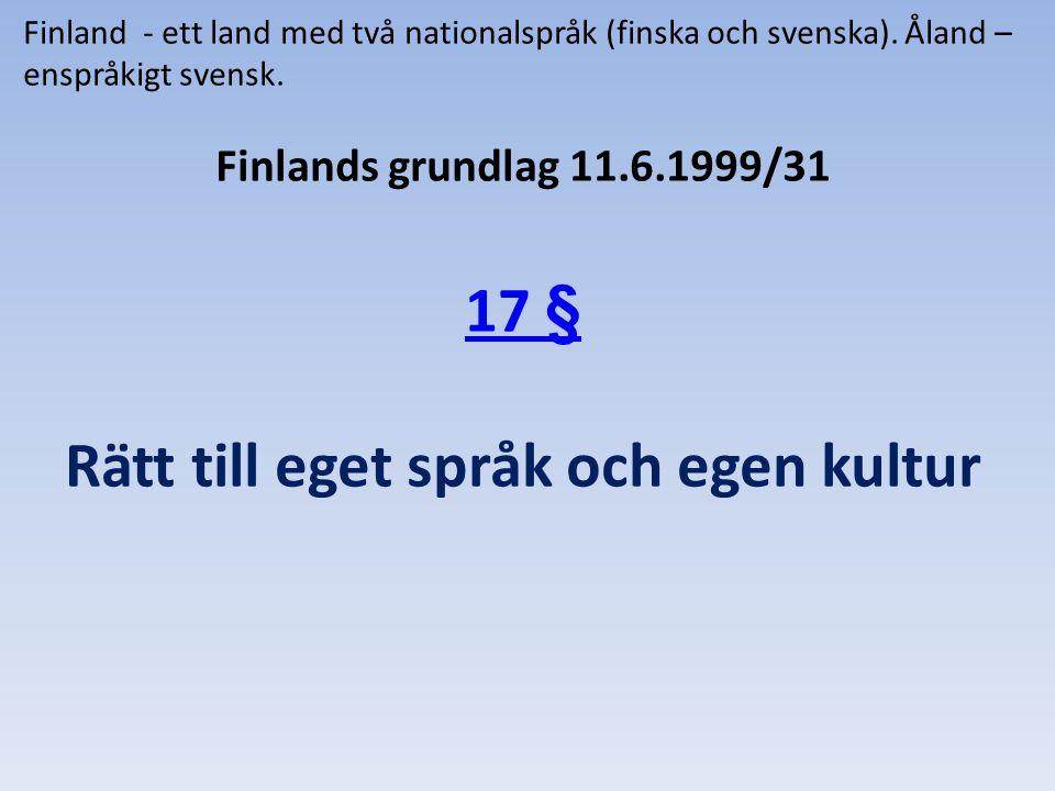 Finland - ett land med två nationalspråk (finska och svenska). Åland – enspråkigt svensk. Finlands grundlag 11.6.1999/31 17 § Rätt till eget språk och