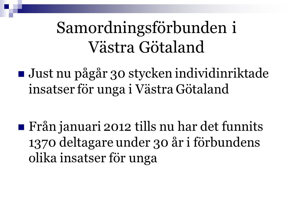 Samordningsförbunden i Västra Götaland  Just nu pågår 30 stycken individinriktade insatser för unga i Västra Götaland  Från januari 2012 tills nu har det funnits 1370 deltagare under 30 år i förbundens olika insatser för unga
