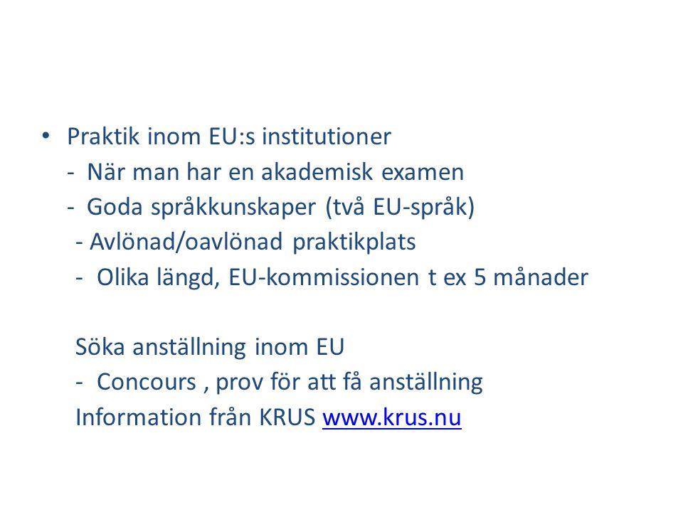• Praktik inom EU:s institutioner - När man har en akademisk examen - Goda språkkunskaper (två EU-språk) - Avlönad/oavlönad praktikplats -Olika längd, EU-kommissionen t ex 5 månader Söka anställning inom EU -Concours, prov för att få anställning Information från KRUS www.krus.nuwww.krus.nu