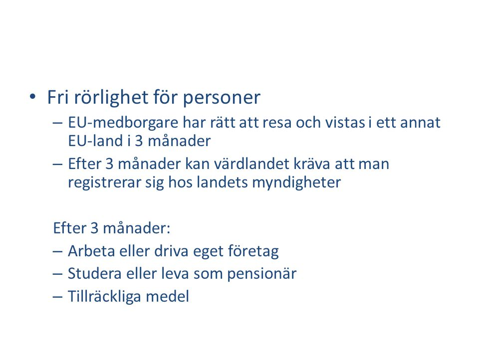 • Fri rörlighet för personer – EU-medborgare har rätt att resa och vistas i ett annat EU-land i 3 månader – Efter 3 månader kan värdlandet kräva att man registrerar sig hos landets myndigheter Efter 3 månader: – Arbeta eller driva eget företag – Studera eller leva som pensionär – Tillräckliga medel