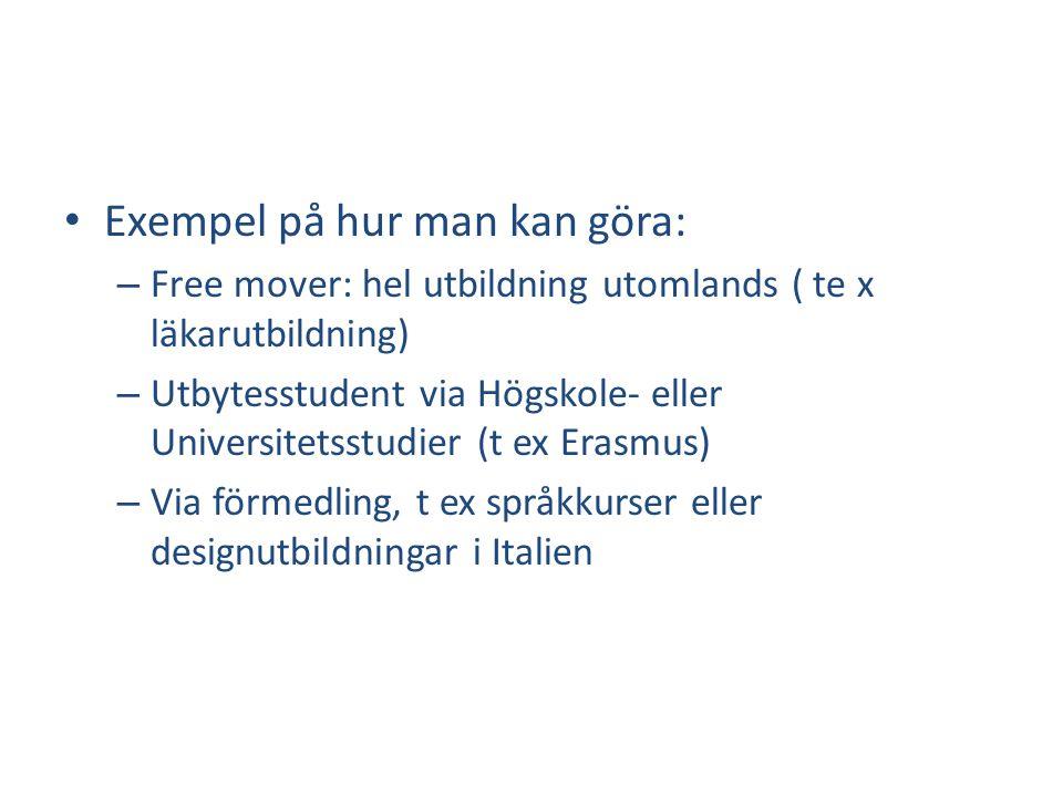• Exempel på hur man kan göra: – Free mover: hel utbildning utomlands ( te x läkarutbildning) – Utbytesstudent via Högskole- eller Universitetsstudier (t ex Erasmus) – Via förmedling, t ex språkkurser eller designutbildningar i Italien